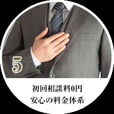 5 初回相談料0円 安心の料金体系