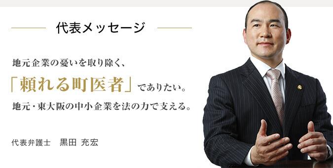 代表メッセージ 地元企業の憂いを取り除く、「頼れる町医者」でありたい。地元・東大阪の中小企業を法の力で支える。代表弁護士 黒田 充宏